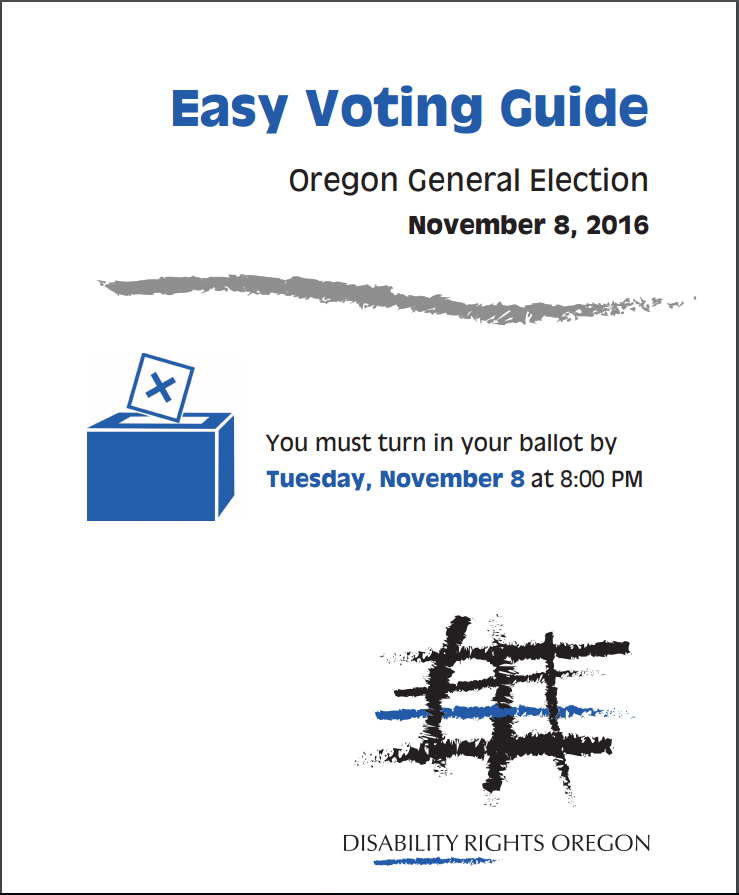 Easy Voting Guide, Oregon General Election, November 8, 2016 - You must turn in your ballot by Tuesday, November 8 at 8:00 PM. Disability Rights Oregon