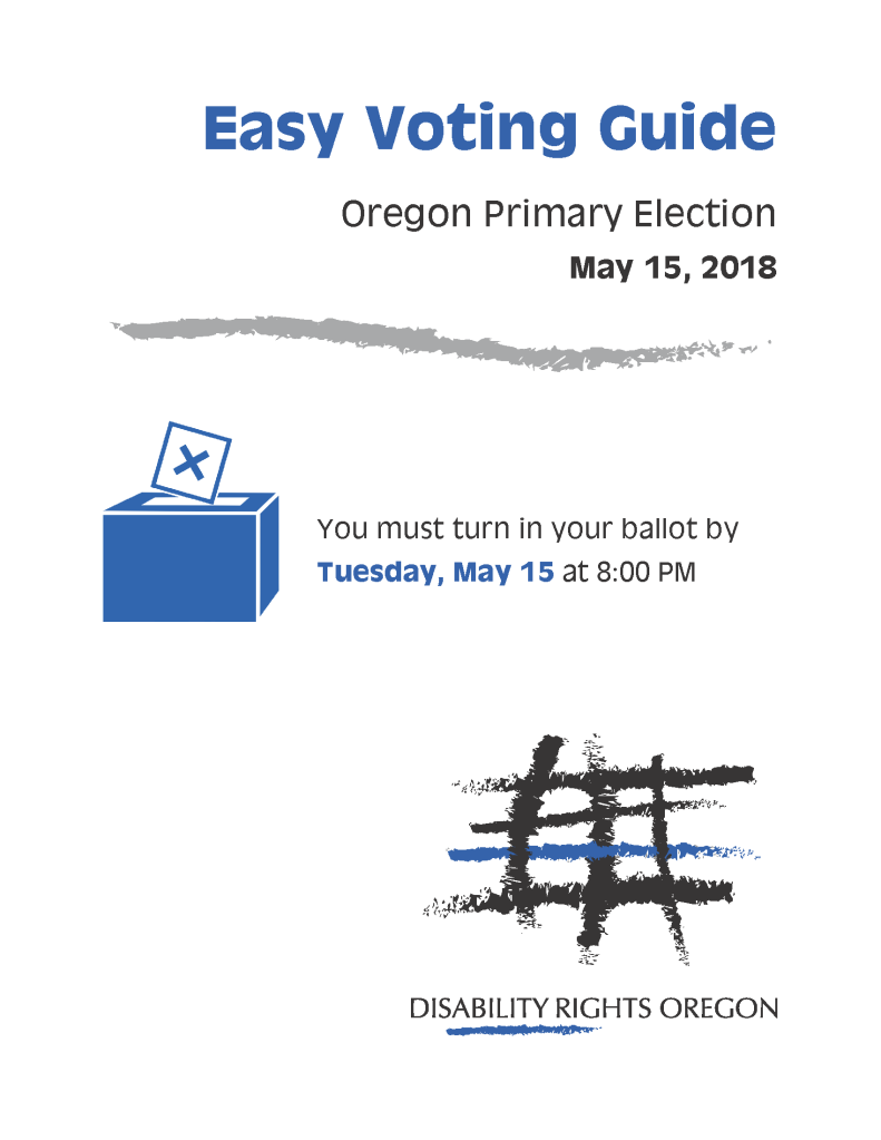 Easy Voting Guide, Oregon Primary Election, May 15, 2018 - You must turn in your ballot by Tuesday, May 15 at 8:00 PM. Disability Rights Oregon
