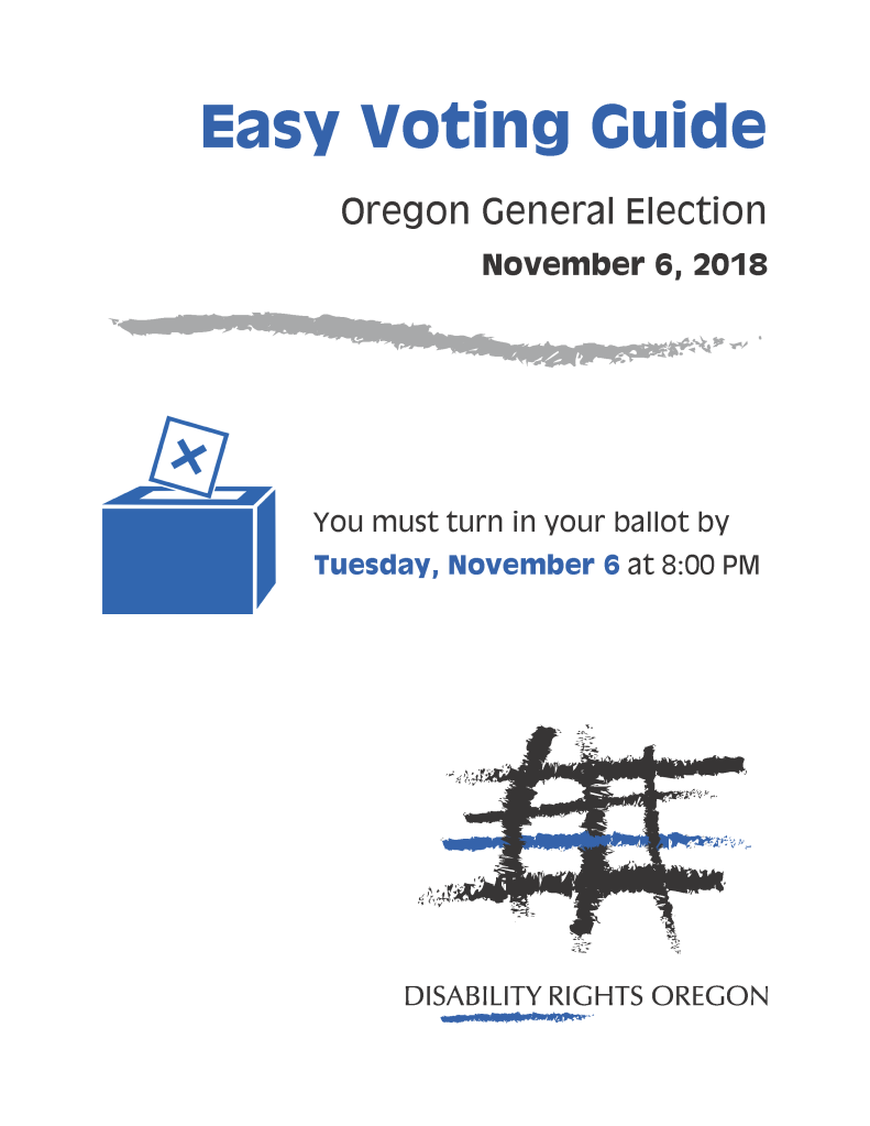 Picture: Easy Voting Guide, General Election, November 6, 2018. You must turn in your ballot by Tuessday, November 6 at 8:00 PM. Disability Rights Oregon.